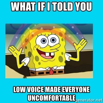Spongebob magic - What If I Told You Low Voice Made Everyone Uncomfortable