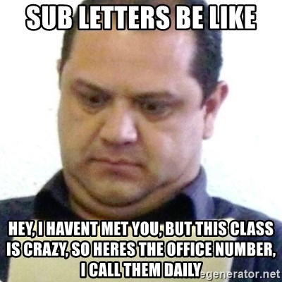 dubious history teacher - Sub letters be like Hey, I havent met you, but this class is crazy, so heres the office number, I call them daily