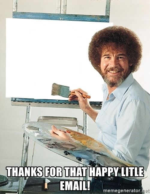 Bob Ross - Thanks for that happy litle email!