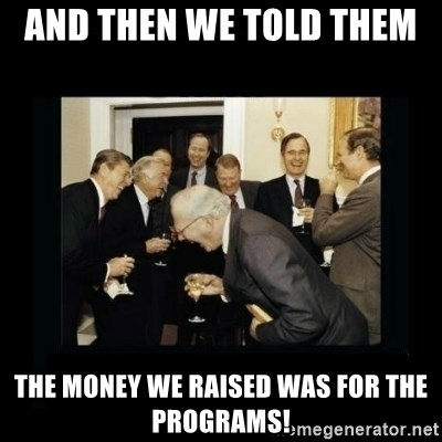 Rich Men Laughing - AND THEN WE TOLD THEM  THE MONEY WE RAISED WAS FOR THE PROGRAMS!
