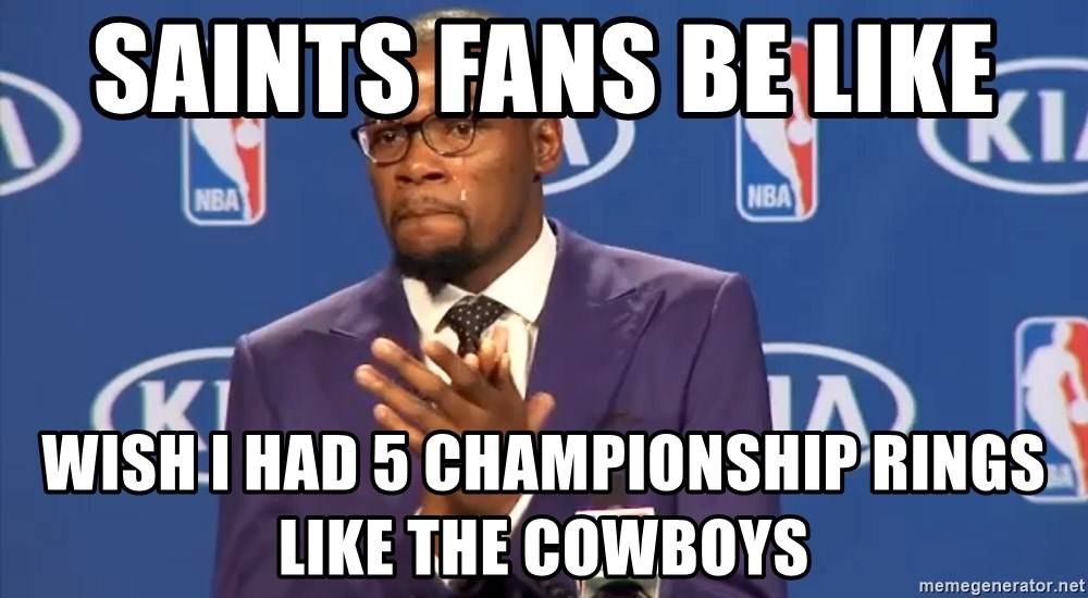 KD you the real mvp f - saints fans be like  wish i had 5 championship rings like the cowboys