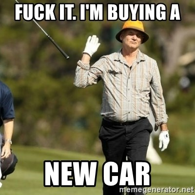 Fuck It Bill Murray - Fuck it. I'm buying a New car