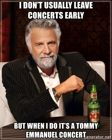 The Most Interesting Man In The World - I don't usually leave concerts early But when I do it's a tommy Emmanuel concert