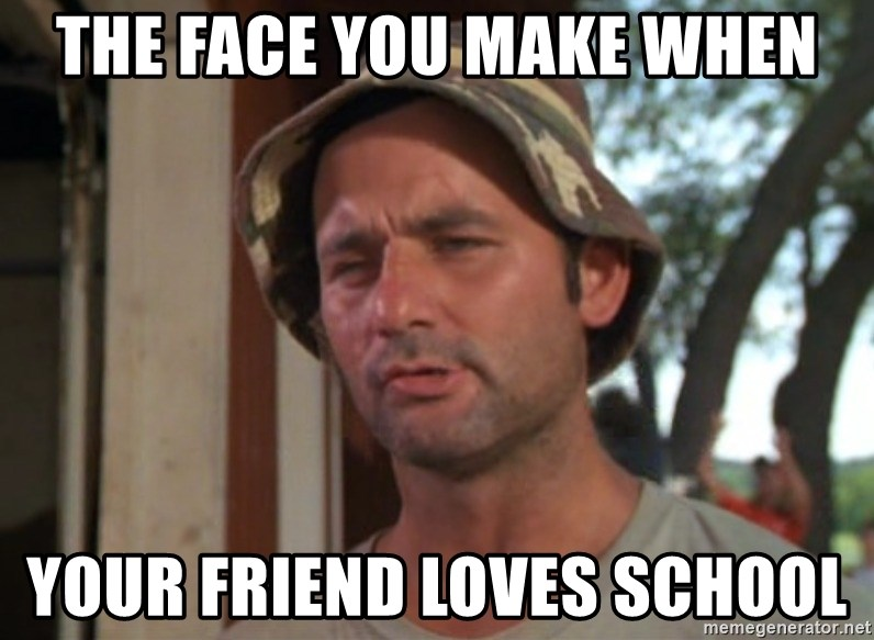 So I got that going on for me, which is nice - The face you make when Your friend loves school