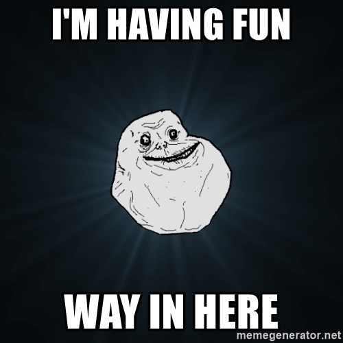 Forever Alone - I'm having fun Way in here
