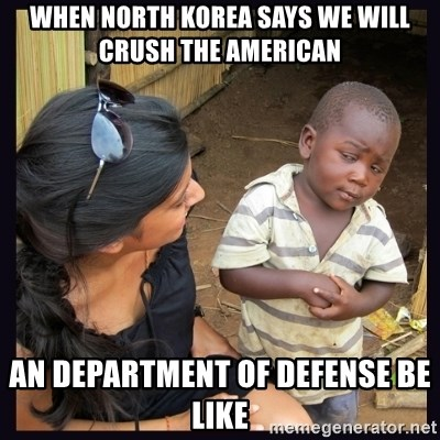 Skeptical third-world kid - When North Korea says we will crush the American An department of defense be like