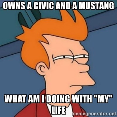 "Not sure if troll - OWNS a civic and a mustang what am i doing with ""my"" life"