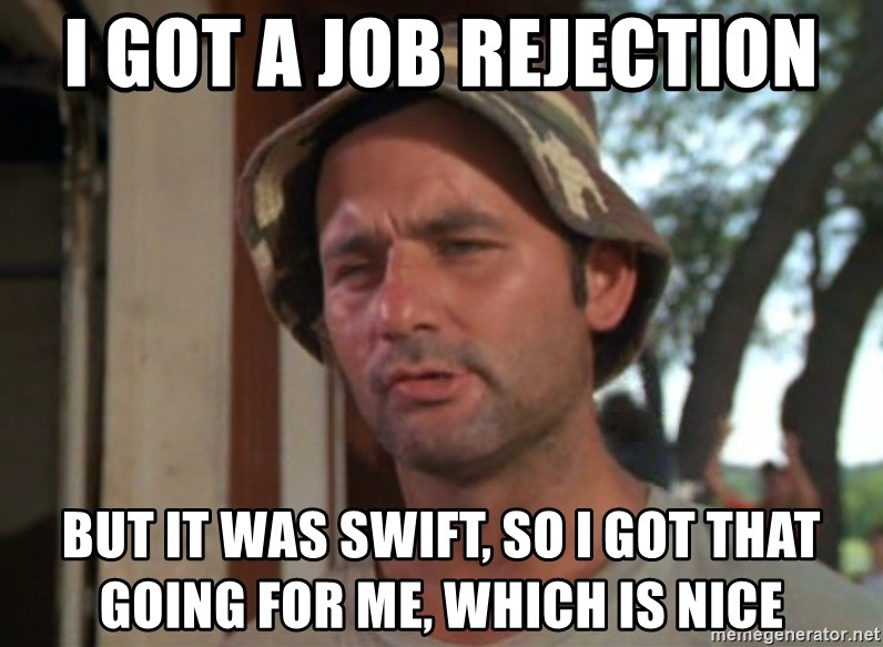 So I got that going on for me, which is nice - I got a job rejection but it was swift, so i got that going for me, which is nice