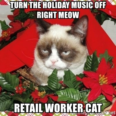 Grumpy Christmas Cat - TURN THE HOLIDAY MUSIC OFF RIGHT MEOW RETAIL WORKER CAT