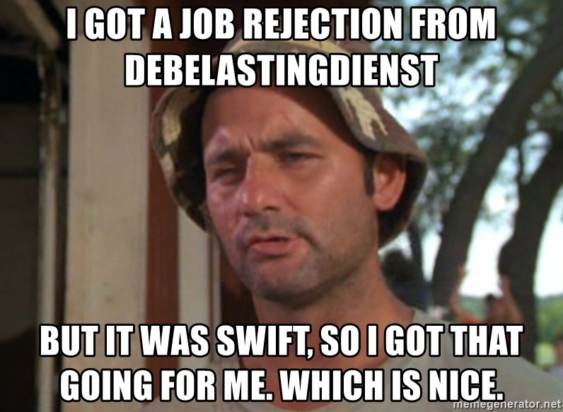 So I got that going on for me, which is nice - I got a job rejection from debelastingdienst but it was swift, so i got that going for me. Which is nice.