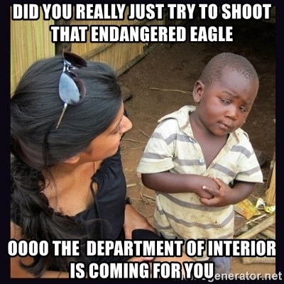 Skeptical third-world kid - Did you really just try to shoot that endangered eagle  oooo the  department of interior is coming for you