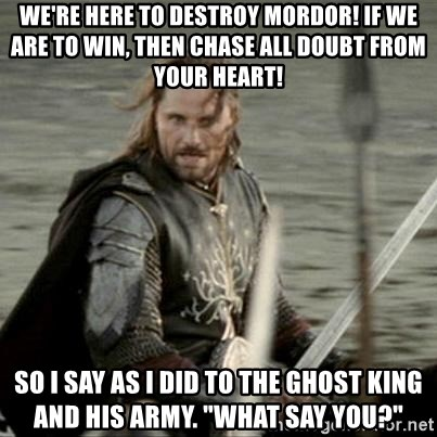 """Black Gate Aragorn - we're here to destroy mordor! if we are to win, then chase all doubt from your heart! so i say as i did to the ghost king and his army. """"what say you?"""""""