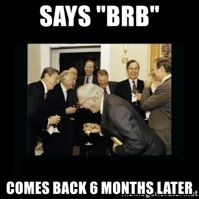 "Rich Men Laughing - Says ""Brb"" comes back 6 months later"