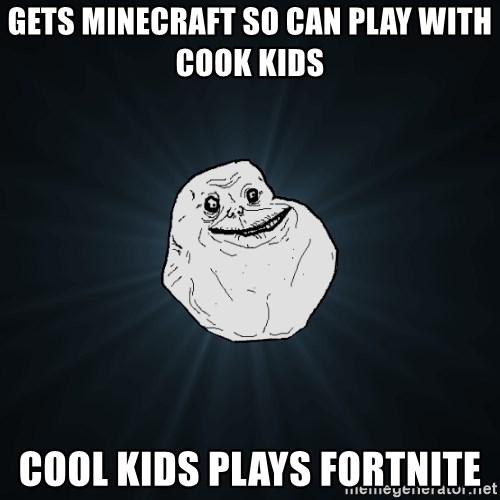 Forever Alone - gets Minecraft so can play with cook kids cool kids plays fortnite