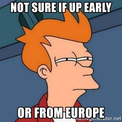 Not sure if troll - Not sure if up early or from Europe