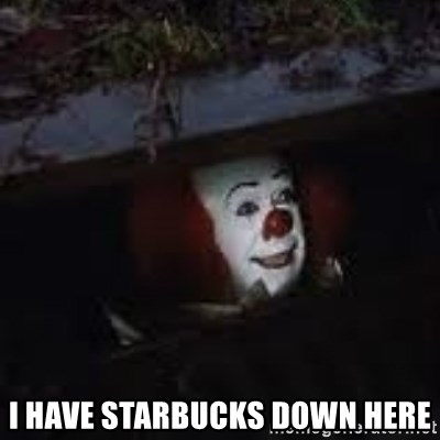 Pennywise the creepy sewer clown. - I have Starbucks down here