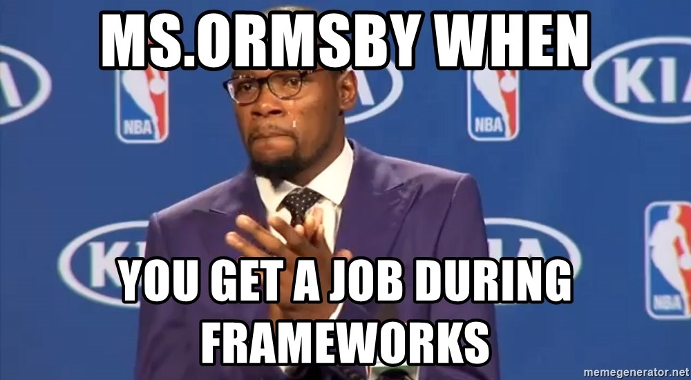 KD you the real mvp f - Ms.ormsby when you get a job during frameworks