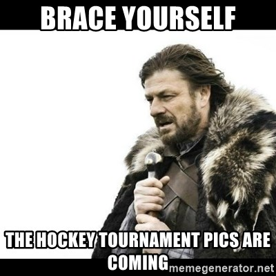 Winter is Coming - Brace Yourself The hockey tournament pics are coming