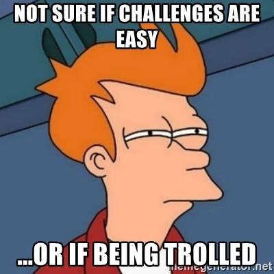Not sure if troll - Not sure if challenges are easy ...or if being trolled