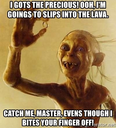 Gollum with ring - I gots the Precious! Ooh, i'm goings to slips into the lava. catch me, master, evens though i bites your finger off!