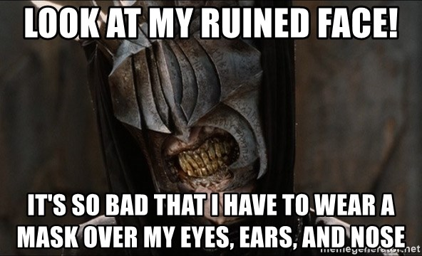 Mouth of Sauron - look at my ruined face! it's so bad that i have to wear a mask over my eyes, ears, and nose
