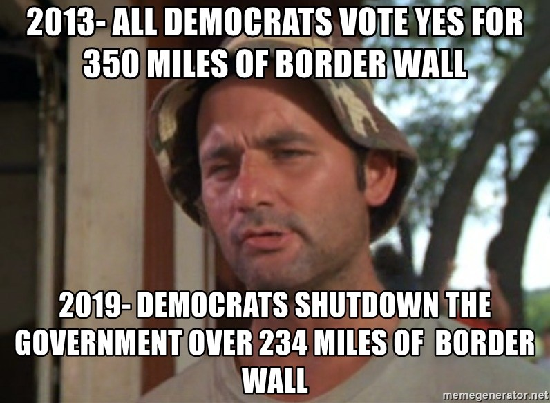 So I got that going on for me, which is nice - 2013- All Democrats vote YES for 350 miles of border wall 2019- Democrats shutdown the government over 234 miles of  border wall