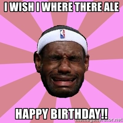 LeBron James - I wish I where there Ale Happy Birthday!!
