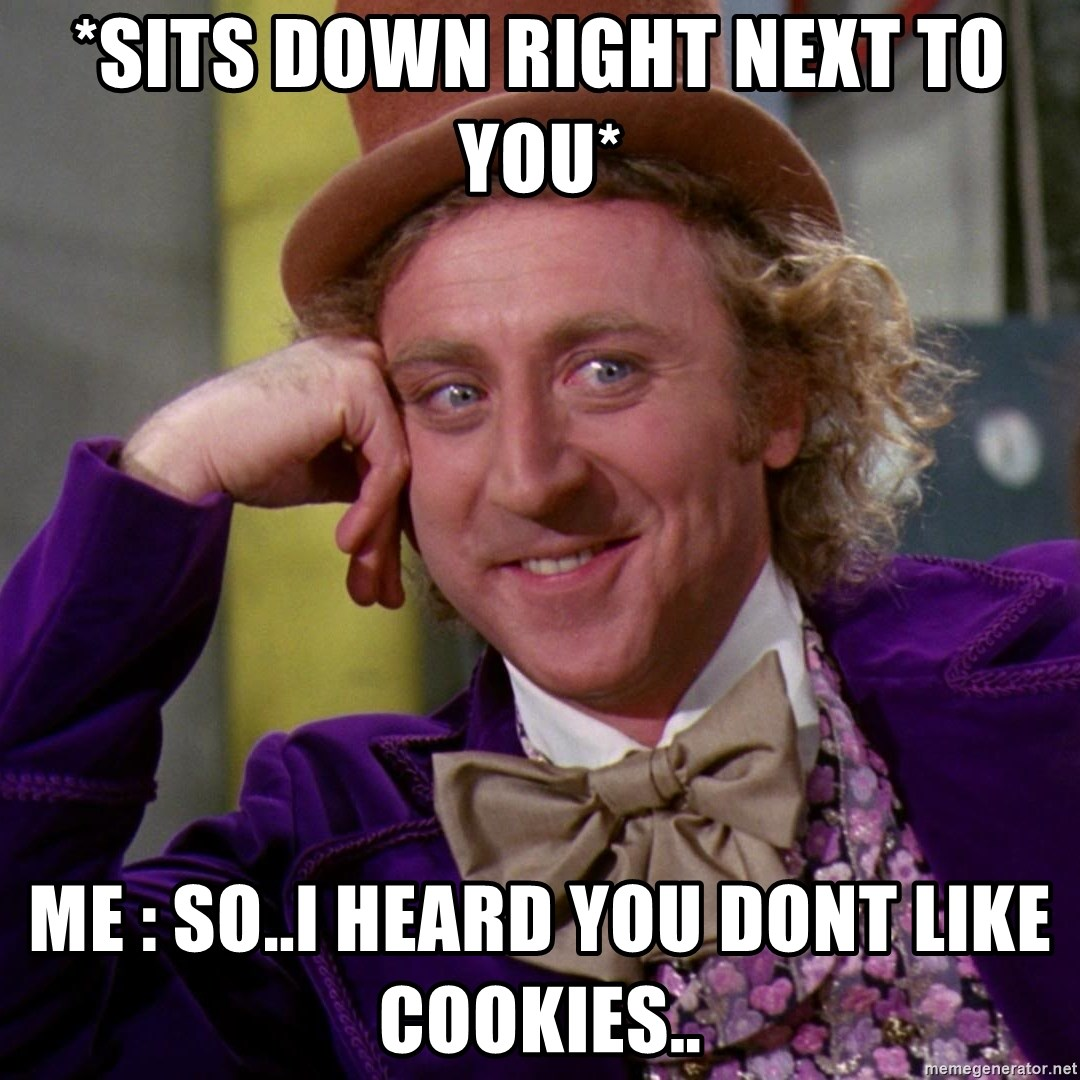 Willy Wonka - *sits down right next to you* Me : So..i heard You Dont Like Cookies..