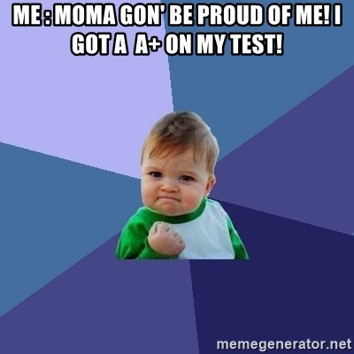 Success Kid - Me : Moma Gon' Be Proud Of Me! i Got a  A+ on my test!