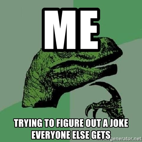 Philosoraptor - Me  Trying to figure out a joke everyone else gets