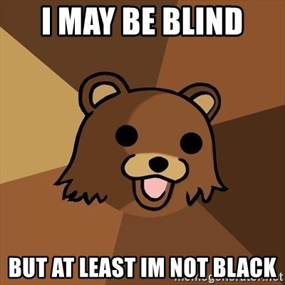 Pedobear - i may be blind  but at least im not black