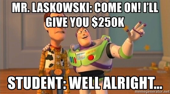 Consequences Toy Story - Mr. Laskowski: Come on! I'll give you $250k Student: Well alright...