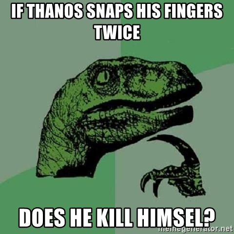 Philosoraptor - if thanos snaps his fingers twice does he kill himsel?