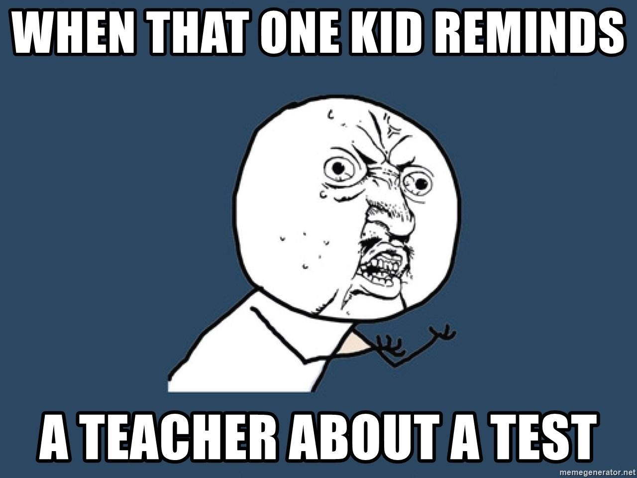 Y U No - when that one kid reminds  a teacher about a test