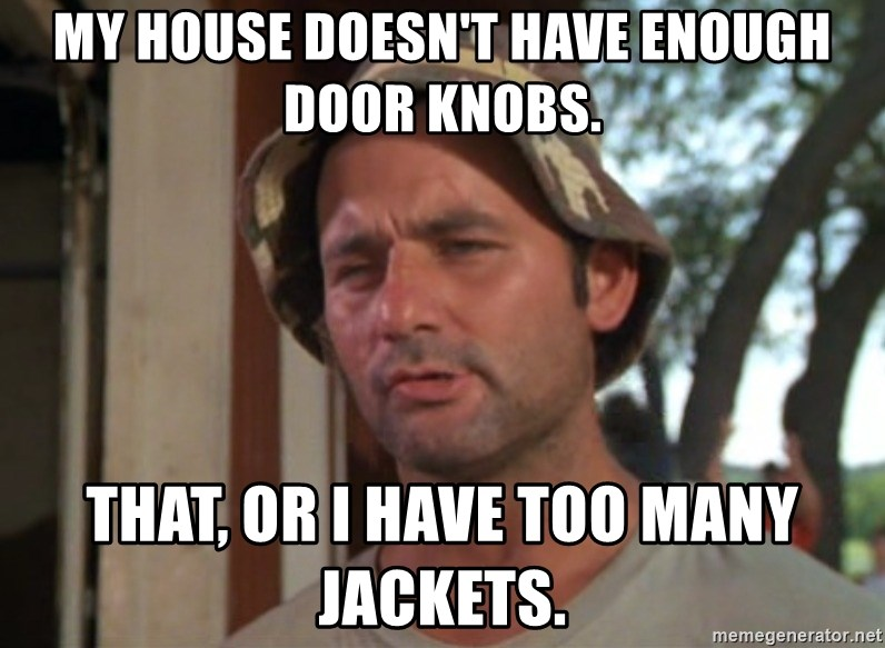 So I got that going on for me, which is nice - My house doesn't have enough door knobs. That, or I have too many jackets.