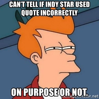 Not sure if troll - Can't tell if Indy Star used quote incorrectly  On purpose or not.