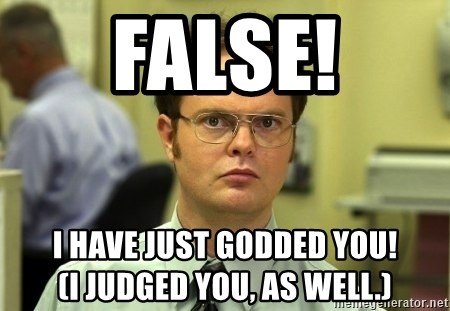 Dwight Schrute - FALSE! I have just Godded you!               (I judged you, as well.)