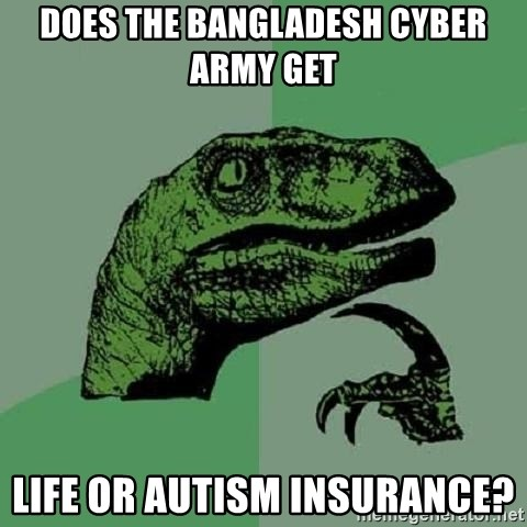 Philosoraptor - Does the Bangladesh Cyber Army get life or autism insurance?