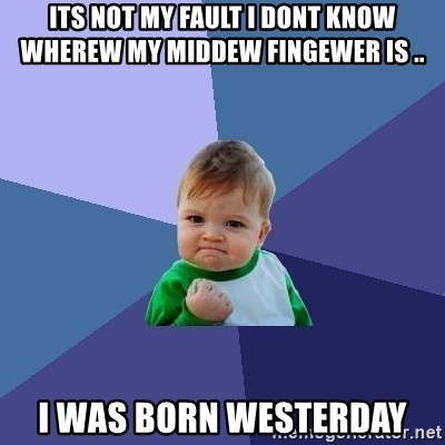 Success Kid - ITS NOT MY FAULT I DONT KNOW WHEREW MY MIDDEW FINGEWER IS .. I WAS BORN WESTERDAY