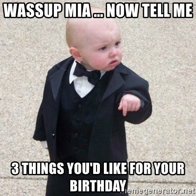 Mafia Baby - Wassup Mia ... Now Tell Me 3 Things You'd Like For Your Birthday