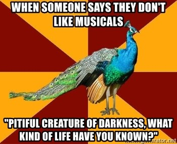 "Thespian Peacock - When someone says they don't like musicals ""Pitiful creature of darkness, what kind of life have you known?"""