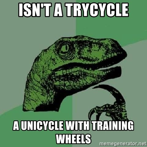 Philosoraptor - Isn't a trycycle a unicycle with training wheels