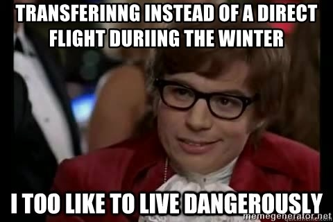 I too like to live dangerously - Transferinng instead of a direct flight duriing the winter