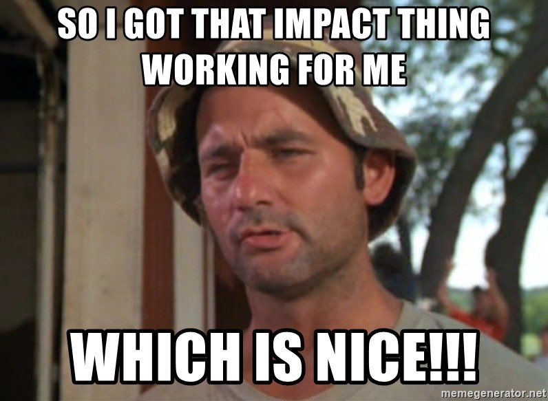 So I got that going on for me, which is nice - So I got that IMPACT thing working for me which is nice!!!