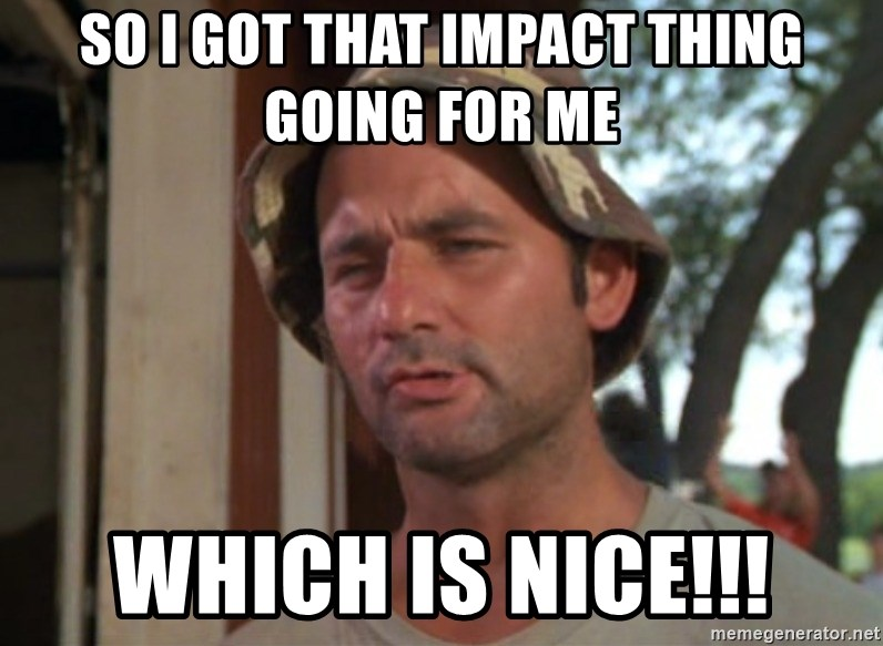 So I got that going on for me, which is nice - So I got that IMPACT thing going for me which is nice!!!