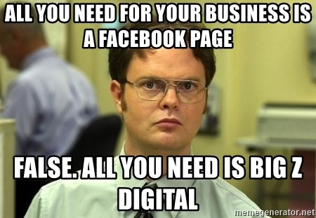 Dwight Schrute - All you need for your business is a Facebook Page False. All you need is Big Z Digital
