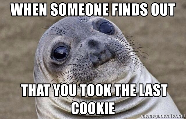 Awkward Seal - when someone finds out  that you took the last cookie