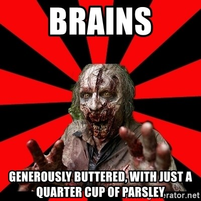 Zombie - BRAINS generously buttered, with just a quarter cup of parsley