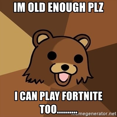Pedobear - im old enough plz I can play fortnite too..........