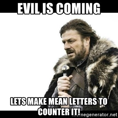 Winter is Coming - EVIL IS COMING LETS MAKE MEAN LETTERS TO COUNTER IT!